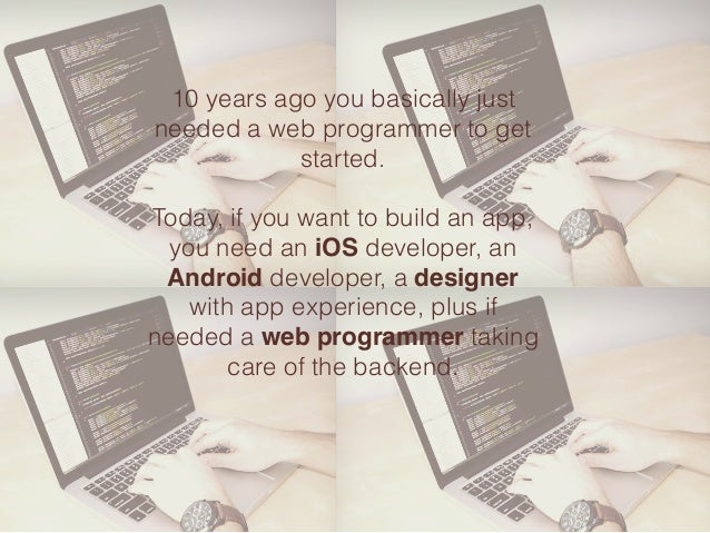 10 years ago you basically just needed a web programmer to get started. Today, if you want to build an app, you need an iO...