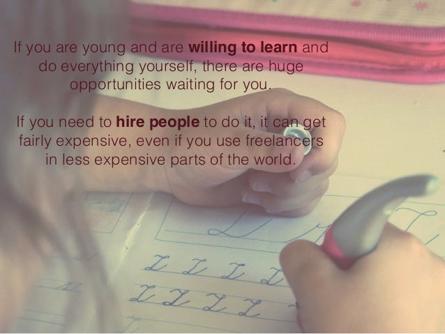 If you are young and are willing to learn and do everything yourself, there are huge opportunities waiting for you. If you...