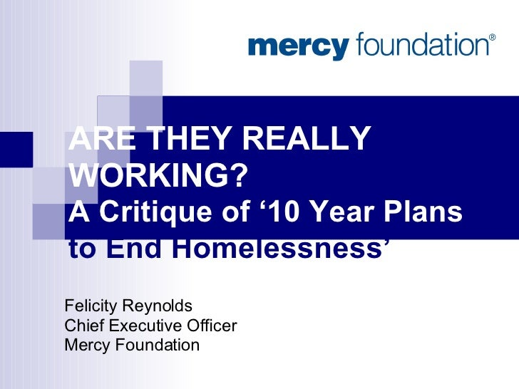 ARE THEY REALLY WORKING?  A Critique of '10 Year Plans  to End Homelessness'   Felicity Reynolds Chief Executive Officer M...