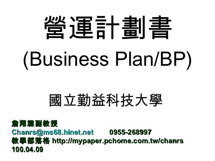 營運計劃書 (Business Plan/BP) 國立勤益科技大學  詹翔霖副教授 [email_address]   0955-268997 教學部落格 http://mypaper.pchome.com.tw/chanrs 100.04.09