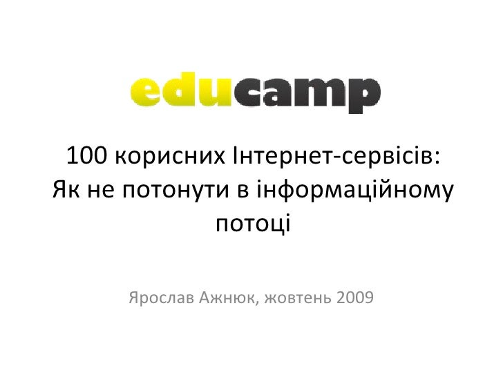 100 корисних Інтернет-сервісів: Як не потонути в інформаційному потоці Ярослав Ажнюк, жовтень 2009