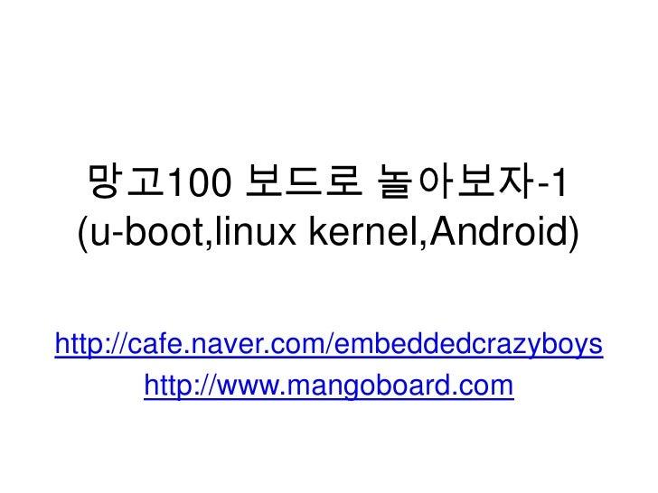 망고100 보드로 놀아보자-1(u-boot,linuxkernel,Android)<br />http://cafe.naver.com/embeddedcrazyboys<br />http://www.mangoboard.com<b...