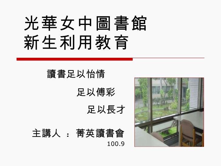 光華女中圖書館 新生利用教育 主講人  :  菁英讀書會 100.9 讀書足以怡情 足以長才 足以傅彩