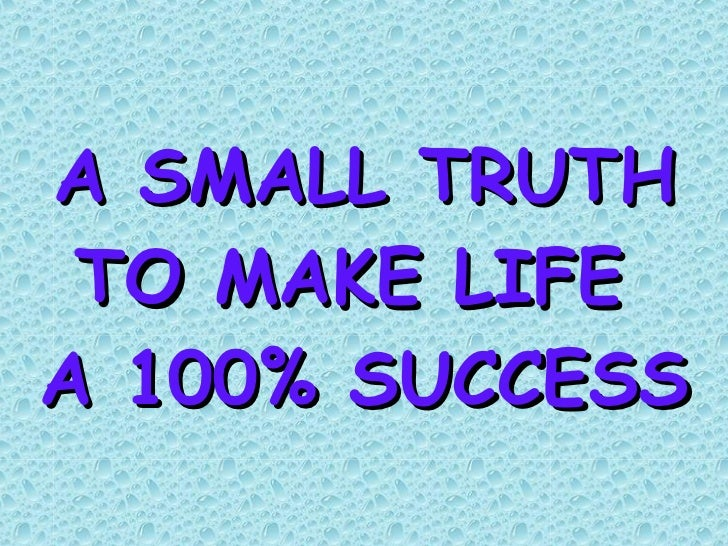 A SMALL TRUTH TO MAKE LIFE  A 100% SUCCESS