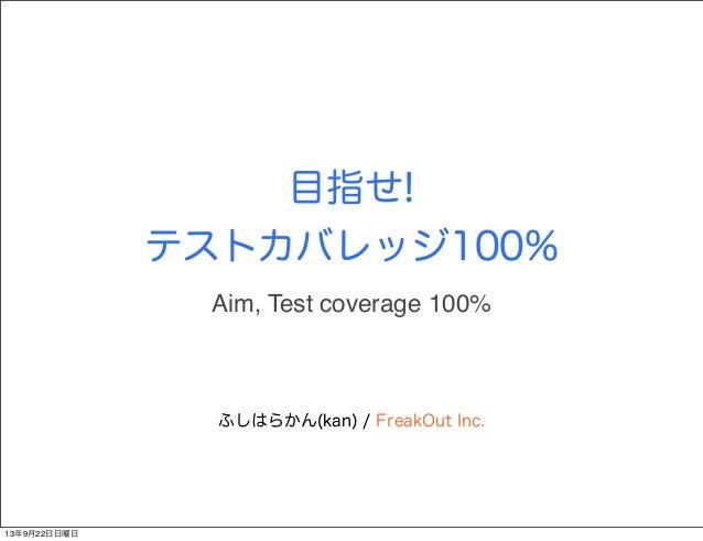 目指せ! テストカバレッジ100% ふしはらかん(kan) / FreakOut Inc. Aim, Test coverage 100% 13年9月22日日曜日