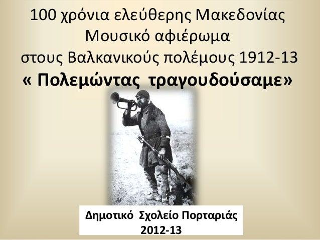 100 χρόνια ελεφκερθσ Μακεδονίασ Μουςικό αφιζρωμα ςτουσ Βαλκανικοφσ πολζμουσ 1912-13  « Ρολεμϊντασ τραγουδοφςαμε»  Δθμοτικό...