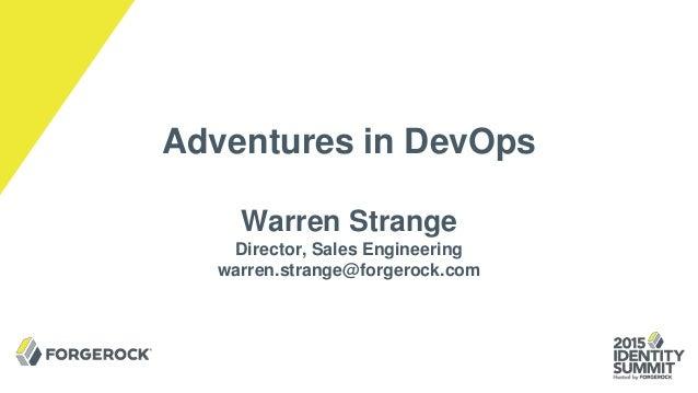 Adventures in DevOps Warren Strange Director, Sales Engineering warren.strange@forgerock.com