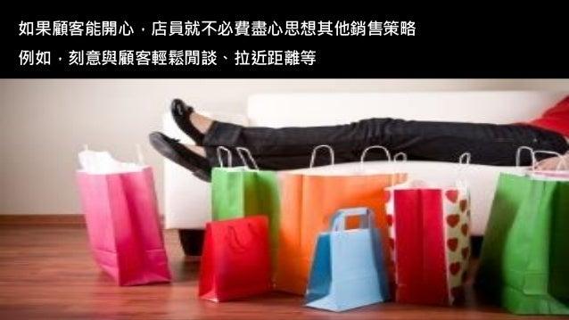 如果顧客能開心,店員就不必費盡心思想其他銷售策略 例如,刻意與顧客輕鬆閒談、拉近距離等