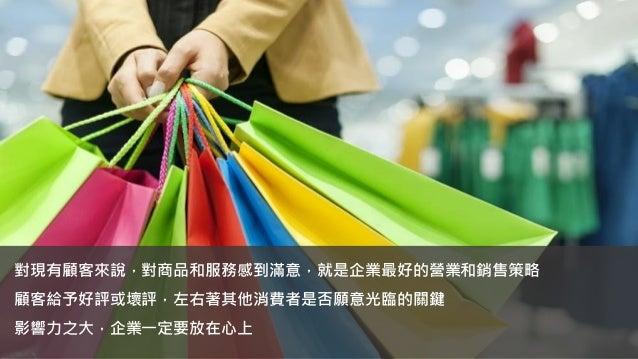 對現有顧客來說,對商品和服務感到滿意,就是企業最好的營業和銷售策略 顧客給予好評或壞評,左右著其他消費者是否願意光臨的關鍵 影響力之大,企業一定要放在心上