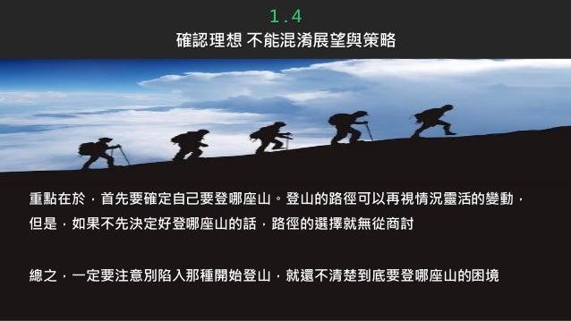 重點在於,首先要確定自己要登哪座山。登山的路徑可以再視情況靈活的變動, 但是,如果不先決定好登哪座山的話,路徑的選擇就無從商討 總之,一定要注意別陷入那種開始登山,就還不清楚到底要登哪座山的困境 1 . 4 確認理想 不能混淆展望與策略