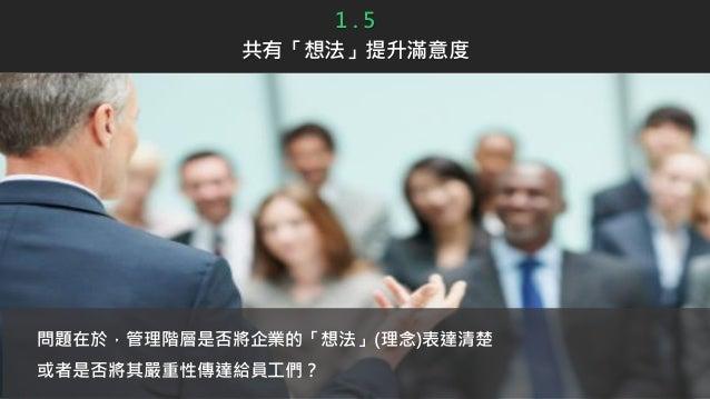 問題在於,管理階層是否將企業的「想法」(理念)表達清楚 或者是否將其嚴重性傳達給員工們? 1 . 5 共有「想法」提升滿意度