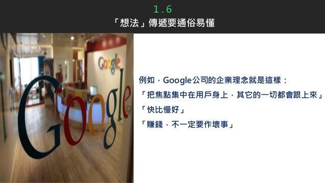例如,Google公司的企業理念就是這樣: 「把焦點集中在用戶身上,其它的一切都會跟上來」 「快比慢好」 「賺錢,不一定要作壞事」 1 . 6 「想法」傳遞要通俗易懂