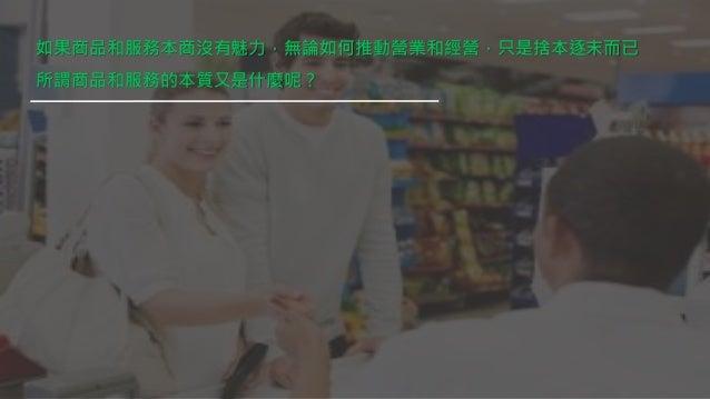 如果商品和服務本商沒有魅力,無論如何推動營業和經營,只是捨本逐末而已 所謂商品和服務的本質又是什麼呢?