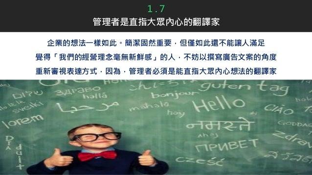 企業的想法一樣如此。簡潔固然重要,但僅如此還不能讓人滿足 覺得「我們的經營理念毫無新鮮感」的人,不妨以撰寫廣告文案的角度 重新審視表達方式,因為,管理者必須是能直指大眾內心想法的翻譯家 1 . 7 管理者是直指大眾內心的翻譯家