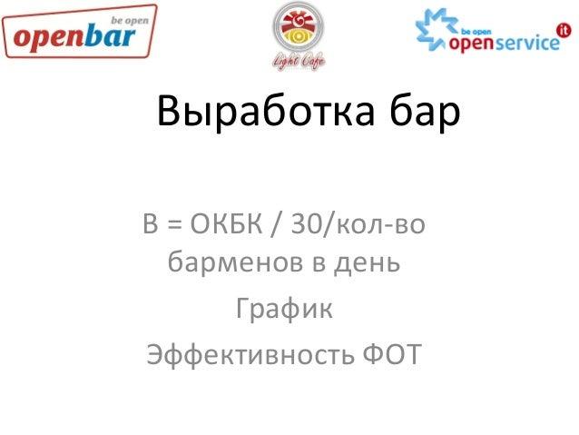 Выработка  бар   В  =  ОКБК  /  30/кол-‐во   барменов  в  день   График   Эффективность  ФОТ