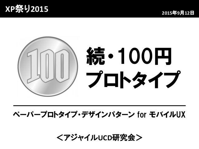 <アジャイルUCD研究会> 2015年9月12日 続・100円 プロトタイプ ペーパープロトタイプ・デザインパターン for モバイルUX XP祭り2015