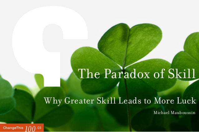 .03ChangeThis 100 The Paradox of Skill Why Greater Skill Leads to More Luck Michael Mauboussin