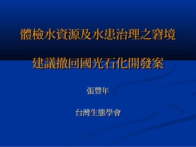 體檢水資源及水患治理之窘境體檢水資源及水患治理之窘境 建議撤回國光石化開發案建議撤回國光石化開發案 張豐年張豐年 台灣生態學會台灣生態學會