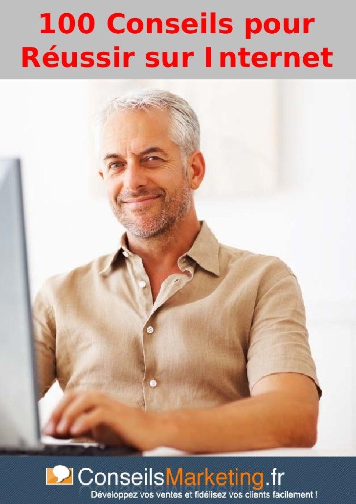 100 Conseils pour Réussir sur internet- www.conseilsmarketing.fr - version 1.3 100 Conseils pourRéussir sur Internet      ...