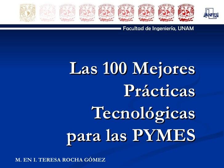 Las 100 Mejores Prácticas Tecnológicas para las PYMES Facultad de Ingeniería, UNAM M. EN I. TERESA ROCHA GÓMEZ