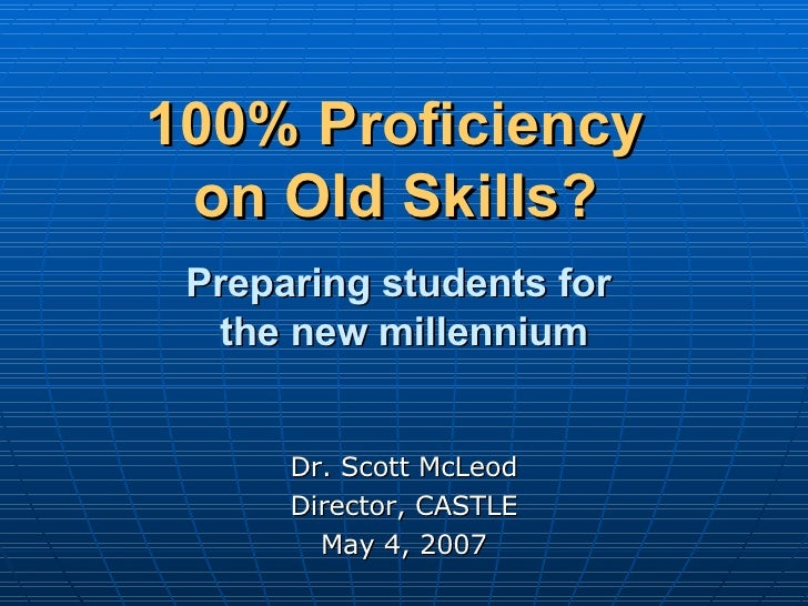 100% Proficiency  on Old Skills?     Preparing students for  the new millennium Dr. Scott McLeod Director, CASTLE May 4, 2...