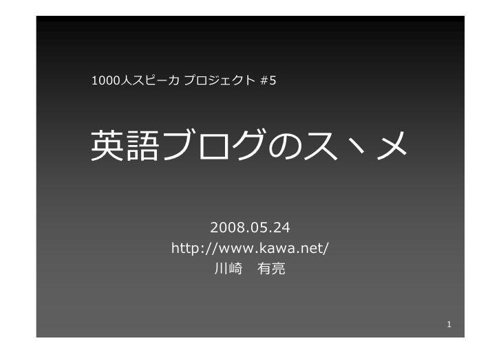 1000⼈スピーカ プロジェクト #5     英語ブログのスヽメ                2008.05.24         http://www.kawa.net/                川崎 有亮             ...