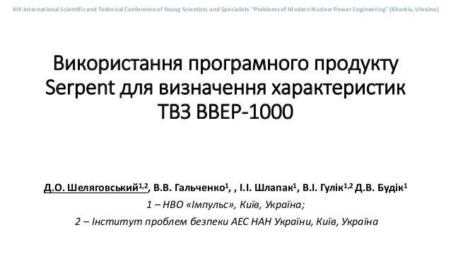 Використання програмного продукту Serpent для визначення характеристик ТВЗ ВВЕР-1000 Д.О. Шеляговський1,2, В.В. Гальченко1...