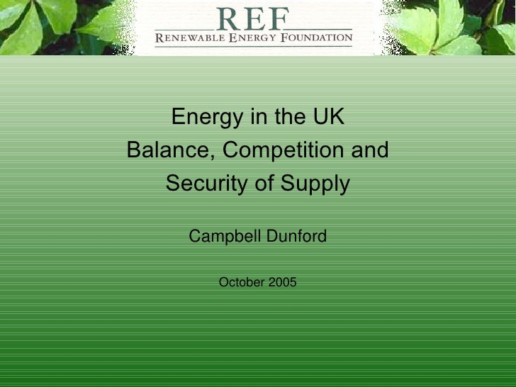 Energy in the UK Balance, Competition and Security of Supply Campbell Dunford October 2005