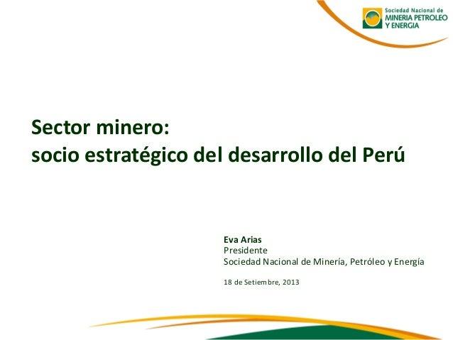 Eva Arias  Presidente  Sociedad Nacional de Minería, Petróleo y Energía  18 de Setiembre, 2013  Sector minero:  socio estr...