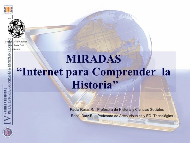 """MIRADAS """"Internet para Comprender  la  Historia"""" Colegio Óscar Aldunate Liceo Padre Coll La Serena Paola Rojas R .   Prof..."""