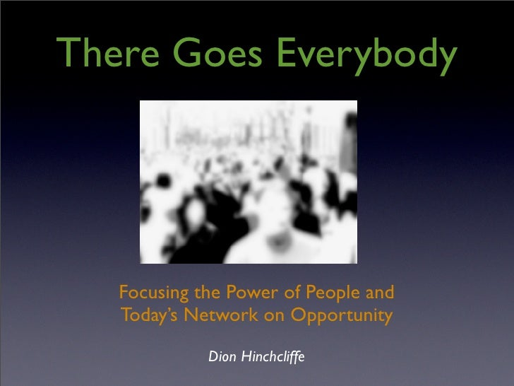 There Goes Everybody        Focusing the Power of People and    Today's Network on Opportunity              Dion Hinchclif...