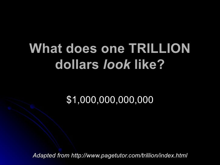 What does one TRILLION dollars  look  like? $1,000,000,000,000 Adapted from http://www.pagetutor.com/trillion/index.html