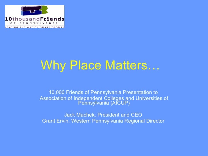 Why Place Matters…   10,000 Friends of Pennsylvania Presentation to  Association of Independent Colleges and Universities ...