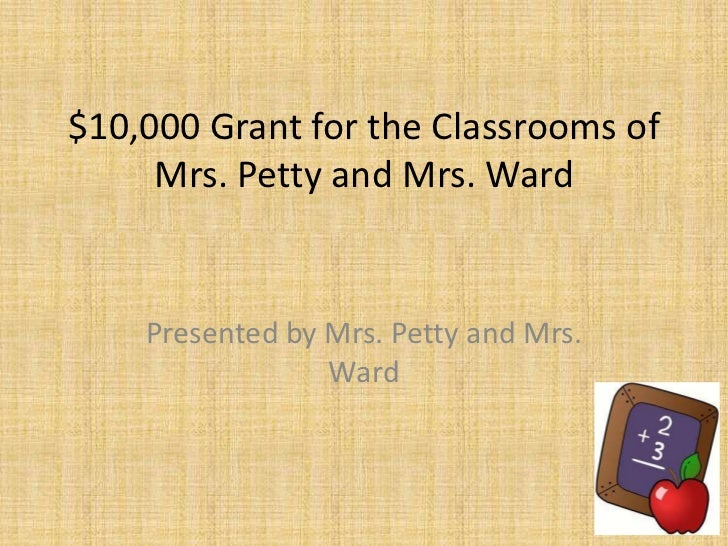 $10,000 Grant for the Classrooms of     Mrs. Petty and Mrs. Ward    Presented by Mrs. Petty and Mrs.                 Ward