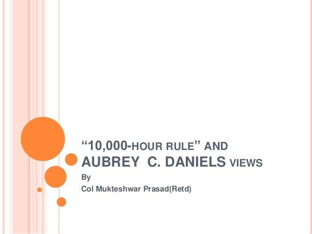 """10,000-HOUR RULE"" AND AUBREY C. DANIELS VIEWS By Col Mukteshwar Prasad(Retd)"