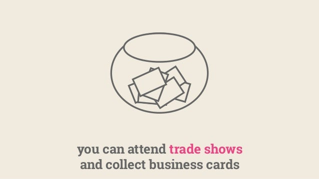you can attend trade shows and collect business cards