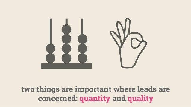 two things are important where leads are concerned: quantity and quality