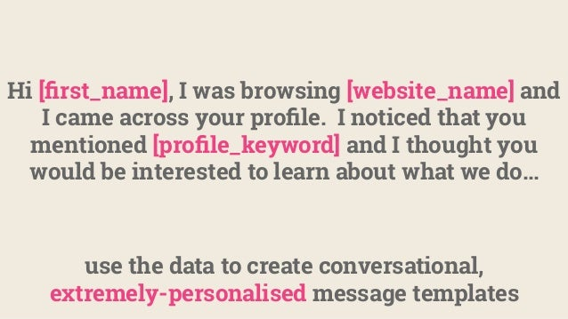 use the data to create conversational, extremely-personalised message templates Hi [first_name], I was browsing [website_na...