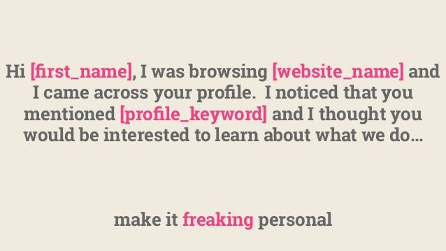 make it freaking personal Hi [first_name], I was browsing [website_name] and I came across your profile. I noticed that you ...
