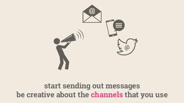 start sending out messages be creative about the channels that you use @