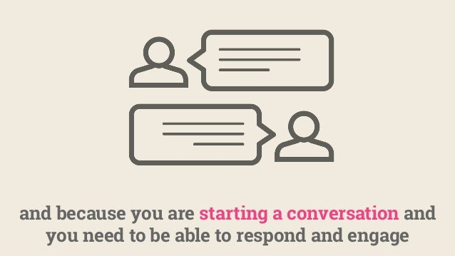 and because you are starting a conversation and you need to be able to respond and engage