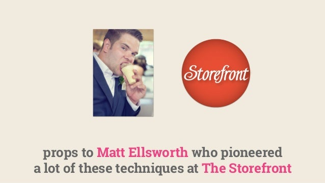 props to Matt Ellsworth who pioneered a lot of these techniques at The Storefront