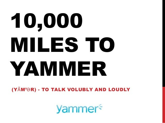 10,000 MILES TO YAMMER (YᾸM'ӘR) - TO TALK VOLUBLY AND LOUDLY