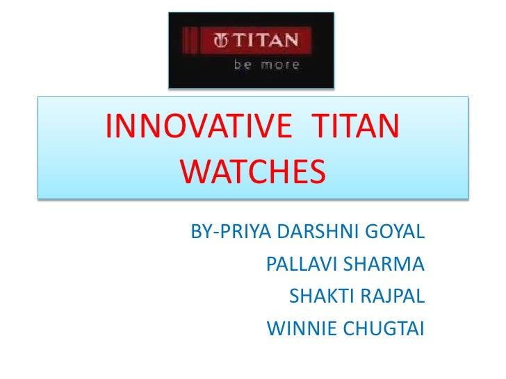 INNOVATIVE  TITAN WATCHES<br />BY-PRIYA DARSHNI GOYAL<br />PALLAVI SHARMA<br />SHAKTI RAJPAL<br />WINNIE CHUGTAI<br />