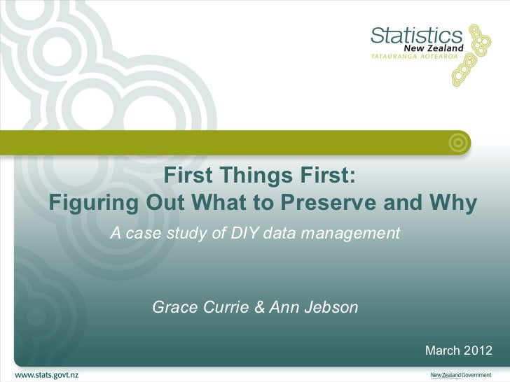 First Things First:Figuring Out What to Preserve and Why     A case study of DIY data management          Grace Currie & A...