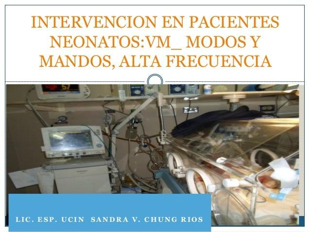 INTERVENCION EN PACIENTES    NEONATOS:VM_ MODOS Y   MANDOS, ALTA FRECUENCIALIC. ESP. UCIN SANDRA V. CHUNG RIOS
