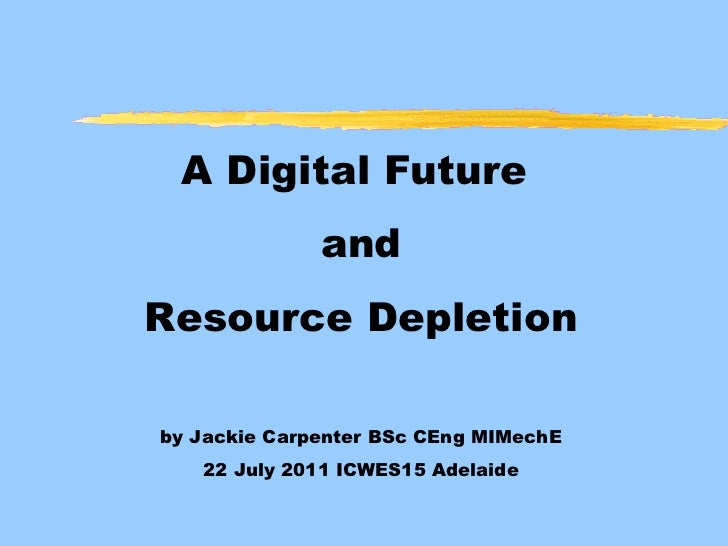 A Digital Future  and Resource Depletion by Jackie Carpenter BSc CEng MIMechE 22 July 2011 ICWES15 Adelaide
