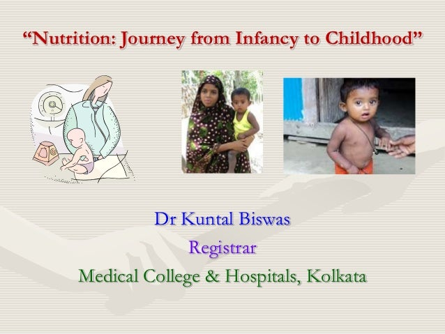 """Nutrition: Journey from Infancy to Childhood""               Dr Kuntal Biswas                    Registrar      Medical Co..."