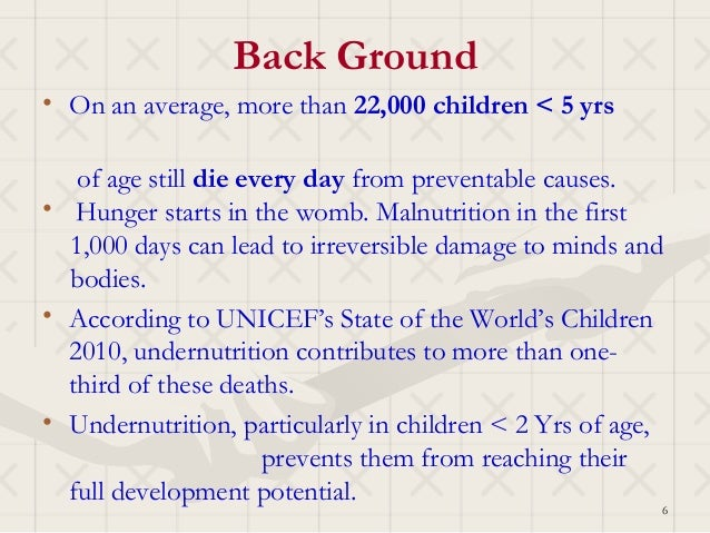 Back Ground• On an average, more than 22,000 children < 5 yrs   of age still die every day from preventable causes.• Hunge...