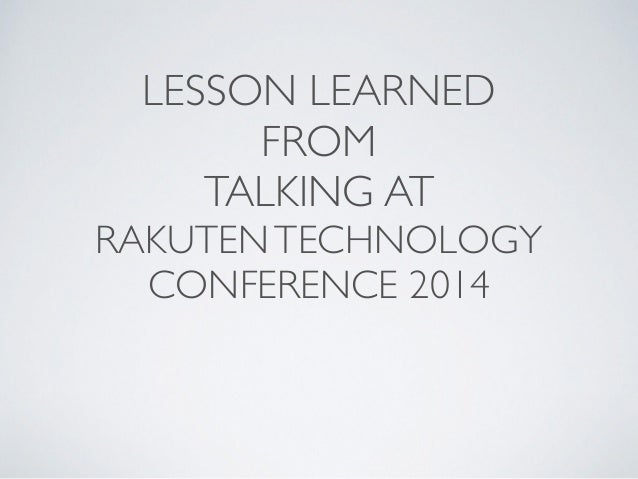 LESSON LEARNED  FROM  TALKING AT  RAKUTEN TECHNOLOGY  CONFERENCE 2014